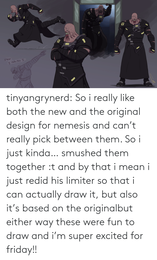 Friday: tinyangrynerd:  So i really like both the new and the original design for nemesis and can't really pick between them. So i just kinda… smushed them together :t and by that i mean i just redid his limiter so that i can actually draw it, but also it's based on the originalbut either way these were fun to draw and i'm super excited for friday!!