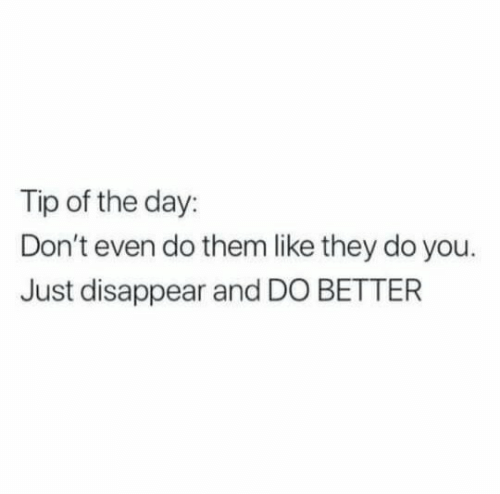 Day, Them, and They: Tip of the day:  Don't even do them like they do you  Just disappear and DO BETTER