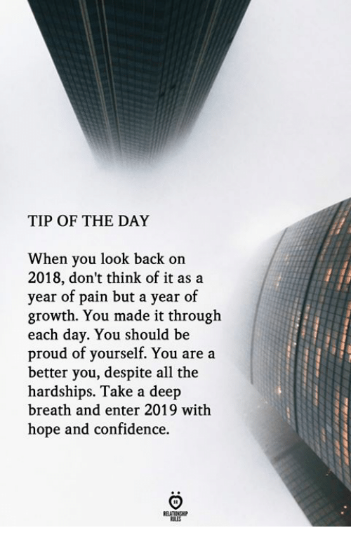 Confidence, Proud, and Hope: TIP OF THE DAY  When you look back on  2018, don't think of it as a  year of pain but a year of  growth. You made it through  each day. You should be  proud of yourself. You are a  better you, despite all the  hardships. Take a deep  breath and enter 2019 with  hope and confidence.