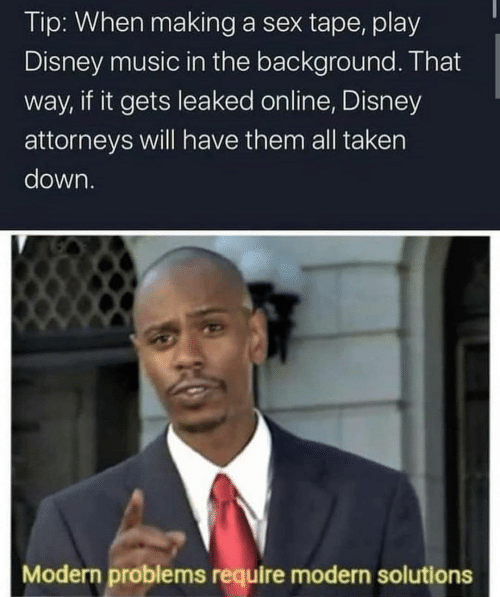 solutions: Tip: When making a sex tape, play  Disney music in the background. That  way, if it gets leaked online, Disney  attorneys will have them all taken  down.  Modern problems require modern solutions