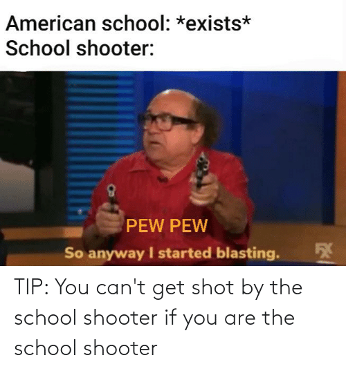 School Shooter: TIP: You can't get shot by the school shooter if you are the school shooter