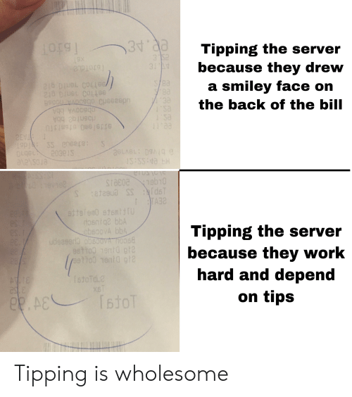 Work, Wholesome, and Back: Tipping the server  because they drew  a smiley face on  3 52  31 11  TotoTdue  7eelho0 1ent0 pl  estto0 1eni0 gt  8900U W e0 Cyeeep  the back of the bill  'Sa  I' sa  1Iaa  obsoAb  rdosnt bbA  sitslemo etomnijTu  Pas ene2c:  0Lgs  2039JS  8.bivs0 evie  1S:SS:1a 5R  eroseve  erosye  (1eb10  6018v162  Satasus SS  TA  sitglem0 etemtTU  osntq bbA  oVA bb4  $8  es.i  Tipping the server  because they work  hard and depend  S.1  esT  udsaser3 obBo0VA ho  esttog 1enid ght  etho0 1ent0 gt  03/  88  28/  TstoTdua  ATIE  este  x6T  on tips  TtoT  A& Tipping is wholesome