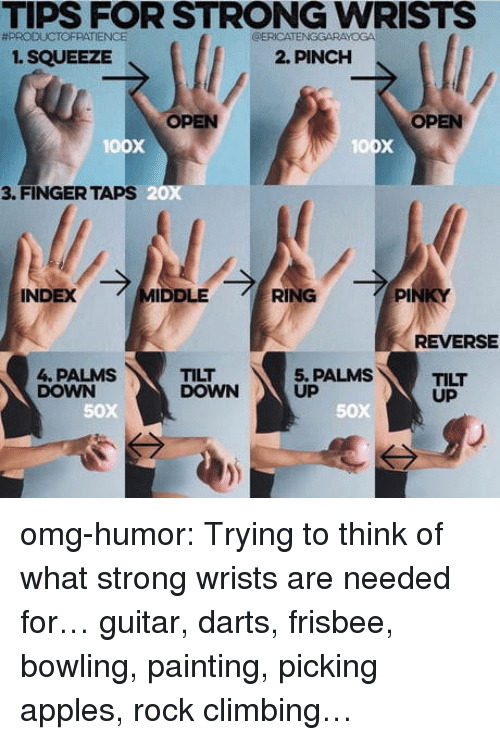 darts: TIPS FOR STRONG WRISTS  #PRODUCTOFPATIENCE  ERICATENGGARAYOGA  1. SQUEEZE  2. PINCH  OPEN  OPEN  oox  3. FINGER TAPS  20x  INDEX  IDDLE  RING  PI  REVERSE  4. PALMS  DOWN  TILT  DOWN  5. PALMS  UP  TILT  UP  50x  50X omg-humor:  Trying to think of what strong wrists are needed for…  guitar, darts, frisbee, bowling, painting, picking apples, rock climbing…
