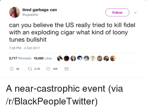 Fidel: tired garbage can  @ugsadkid  Follow  can you believe the US really tried to kill fidel  with an exploding cigar what kind of loony  tunes bullshit  7:28 PM-4 Oct 2017  2,717 Retweets 10,082 Likes สู่ <p>A near-castrophic event (via /r/BlackPeopleTwitter)</p>