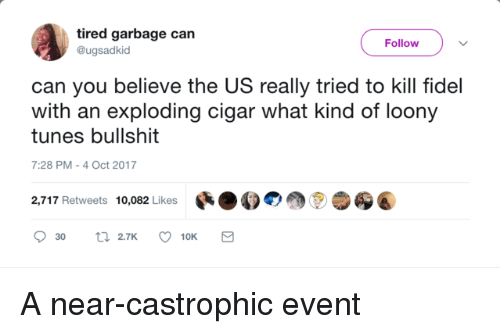 Fidel: tired garbage can  @ugsadkid  Follow  can you believe the US really tried to kill fidel  with an exploding cigar what kind of loony  tunes bullshit  7:28 PM-4 Oct 2017  2,717 Retweets 10,082 Likes สู่ A near-castrophic event