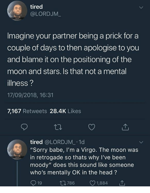 "Dank, Head, and Sorry: tired  @LORDJM_  Imagine your partner being a prick for a  couple of days to then apologise to you  and blame it on the positioning of the  moon and stars. Is that not a mental  illness?  17/09/2018, 16:31  7,167 Retweets 28.4K Likes  tired @LORDJM 1d  ""Sorry babe, I'm a Virgo. The moon was  in retrogade so thats why I've been  moody"" does this sound like someone  who's mentally OK in the head?  19 t786 1,884 T"