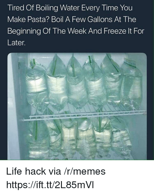 Life, Memes, and Life Hack: Tired Of Boiling Water Every Time You  Make Pasta? Boil A Few Gallons At The  Beginning Of The Week And Freeze It For  Later. Life hack via /r/memes https://ift.tt/2L85mVl