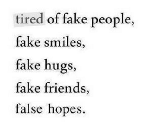 Fake, Friends, and Fake Friends: tired of fake people  fake smiles,  fake hugs,  fake friends,  false hopes.