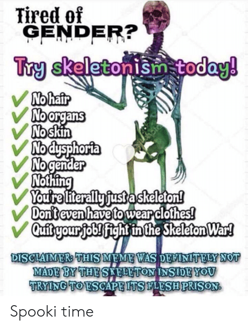 Spooki: Tired of  GENDER?  Try skeletonism today!  No hair  No organs  No skin  Nodysphorta  No gender  Nothing  You're literally fust a skeleton!  Don't even have to wear clothes!  Quibyour job! fight in the Skeleton War!  Sto  DISCLAIMER THIS MEME WAS DEFINITELY NOT  MADE BY THE SKELETON INSIDE YOU  TRYING TO ESCAPE ITS FLESH PRISON Spooki time