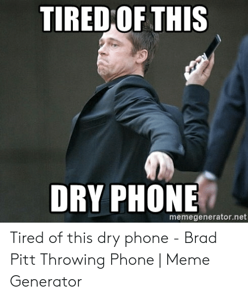 Pitt Throwing Phone: TIRED OF THIS  DRY PHONE  memegenerator.net Tired of this dry phone - Brad Pitt Throwing Phone   Meme Generator