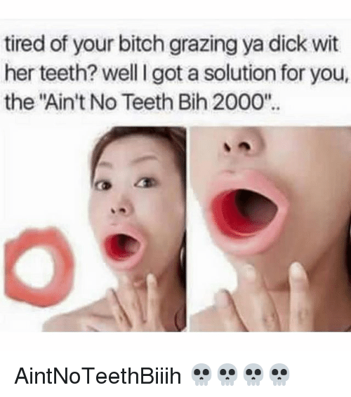 "Bitch, Dicks, and Memes: tired of your bitch grazing ya dick wit  her teeth? well I got a solution for you,  her teeth?well got a solution for you  the ""Ain't No Teeth Bih 2000"". AintNoTeethBiiih 💀💀💀💀"