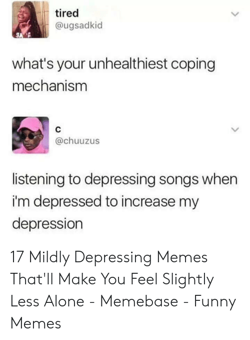 Being Alone, Funny, and Memebase: tired  @ugsadkid  what's your unhealthiest coping  mechanism  C  @chuuzus  listening to depressing songs when  i'm depressed to increase my  depression 17 Mildly Depressing Memes That'll Make You Feel Slightly Less Alone - Memebase - Funny Memes