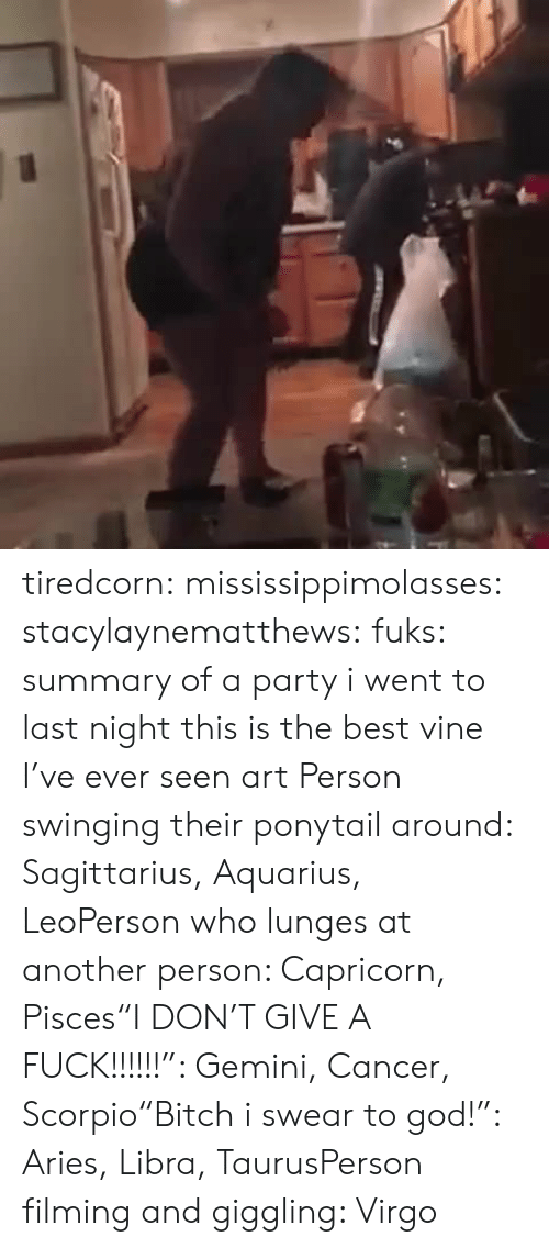 "Lunges: tiredcorn:  mississippimolasses:  stacylaynematthews:  fuks:    summary of a party i went to last night    this is the best vine I've ever seen  art  Person swinging their ponytail around: Sagittarius, Aquarius, LeoPerson who lunges at another person: Capricorn, Pisces""I DON'T GIVE A FUCK!!!!!!"": Gemini, Cancer, Scorpio""Bitch i swear to god!"": Aries, Libra, TaurusPerson filming and giggling: Virgo"