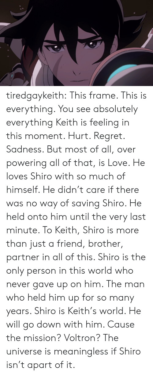 Love, Regret, and Target: tiredgaykeith:  This frame. This is everything. You see absolutely everything Keith is feeling in this moment. Hurt. Regret. Sadness. But most of all, over powering all of that, is Love. He loves Shiro with so much of himself. He didn't care if there was no way of saving Shiro. He held onto him until the very last minute.   To Keith, Shiro is more than just a friend, brother, partner in all of this. Shiro is the only person in this world who never gave up on him. The man who held him up for so many years. Shiro is Keith's world. He will go down with him. Cause the mission? Voltron?   The universe is meaningless if Shiro isn't apart of it.