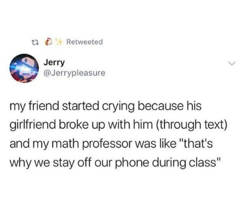 """Crying, Dank, and Phone: tiRetweeted  Jerry  @Jerrypleasure  my friend started crying because his  girlfriend broke up with him (through text)  and my math professor was like """"that's  why we stay off our phone during class"""""""
