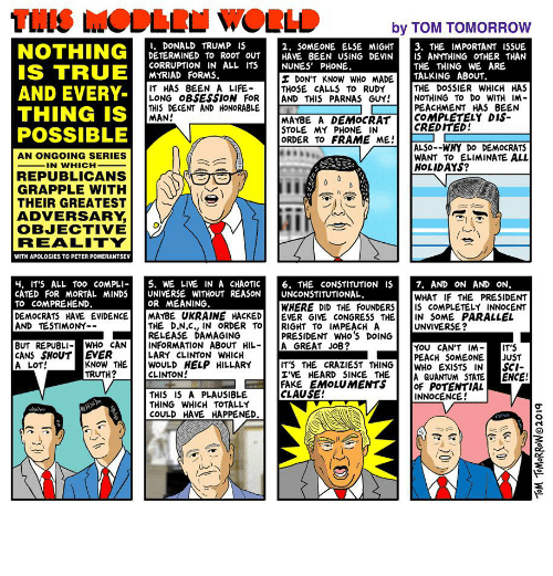 Donald Trump, Fake, and Hillary Clinton: TIS MODERU WORLD  by TOM TOMORROW  1. DONALD TRUMP IS  DETERMINED TO ROOT OUT  CORRUPTION IN ALL ITS  MYRIAD FORMS.  2. SOMEONE ELSE MIGHT  HAVE BEEN USING DEVIN  NUNES' PHONE.  3. THE IMPORTANT ISSUE  iS ANYTHING OTHER THAN  THE THING WE ARE  TALKING ABOUT.  THE DOSSIER WHICH HAS  NOTHING TO DO WITH IM-  PEACHMENT HAS BEEN  COMPLETELY DIS-  CREDITED!  NOTHING  IS TRUE  AND EVERY-  THING IS  POSSIBLE  I DON'T KNOW WHO MADE  THOSE CALLS TO RUDY  AND THIS PARNAS GUY!  IT HAS BEEN A LIFE-  LONG OBSESSION FOR  THIS DECENT AND HONORABLE  MAN!  MAYBE A DEMOCRAT  STOLE MY PHONE IN  ORDER TO FRAME ME!  ALSO--WHY DO DEMOCRATS  WANT TO ELIMINATE ALL  HOLIDAYS?  AN ONGOING SERIES  IN WHICH  REPUBLICANS  GRAPPLE WITH  THEIR GREATEST  ADVERSARY,  OBJECTIVE  REALITY  WITH APOLOGIES TO PETER POMERANTSEV  5. WE LIVE IN A CHAOTIC  UNIVERSE WITHOUT REASON  OR MEANING.  4. IT'S ALL TO0 COMPLI-  CATED FOR MORTAL MINDS  TO COMPREHEND.  DEMOCRATS HAVE EVIDENCE  AND TESTIMONY--  7. AND ON AND ON.  WHAT IF THE PRESIDENT  IS COMPLETELY INNOCENT  IN SOME PARALLEL  UNVIVERSE?  6. THE CONSTITUTION IS  UNCONSTITUTIONAL.  WHERE DID THE FOUNDERS  EVER GIVE CONGRESS THE  RIGHT TO IMPEACH A  PRESIDENT WHo'S DOING  A GREAT JOB?  MAYBE UKRAINE HACKED  THE D.N.C., IN ORDER TO  RELEASE DAMAGING  INFORMATION ABOUT HIL-  LARY CLINTON WHICH  WOULD HELP HILLARY  CLINTON!  BUT REPUBLI- WHO CAN  CANS SHOUT EVER  KNOW THE  TRUTH?  Υου CANΤ ΙM  PEACH SOMEONE  WHO EXISTS IN  A QUANTUM STATE  OF POTENTIAL  INNOCENCE!  IT'S  JUST  SCI-  ENCE!  IT'S THE CRAZIEST THING  I'VE HEARD SINCE THE  FAKE EMOLUMENTS  CLAUSE!  A LOT!  THIS IS A PLAUSIBLE  THING WHICH TOTALLY  COULD HAVE HAPPENED.  TOM TOMORROWO2019 Republicans in la-la land