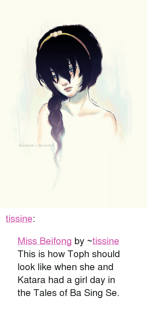 """Tumblr, Blog, and Deviantart: tissinecute devianta <p><a href=""""http://tissine.tumblr.com/post/27100373095/miss-beifong-by-tissine-this-is-how-toph-should"""" class=""""tumblr_blog"""">tissine</a>:</p> <blockquote> <p><a href=""""http://tissinecute.deviantart.com/art/Miss-Beifong-314358605"""">Miss Beifong</a>by ~<a href=""""http://tissine.deviantart.com/"""">tissine</a></p> <p>This is how Toph should look like when she and Katara had a girl day in the Tales of Ba Sing Se.</p> </blockquote>"""