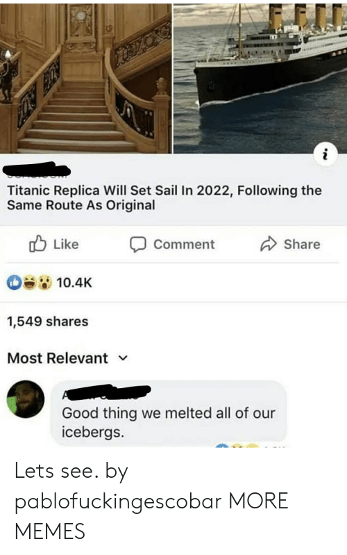 Melted: Titanic Replica Will Set Sail In 2022, Following the  Same Route As Original  Like  Comment  Share  10.4K  1,549 shares  Most Relevant v  Good thing we melted all of our  icebergs. Lets see. by pablofuckingescobar MORE MEMES