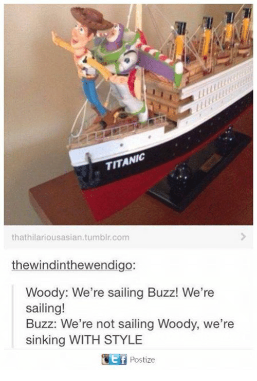 Buzzed: TITANIC  thathilariousasian.tumblr.com  thewindinthewendigo:  Woody: We're sailing Buzz! We're  sailing!  Buzz: We're not sailing Woody, we're  sinking WITH STYLE  Postize