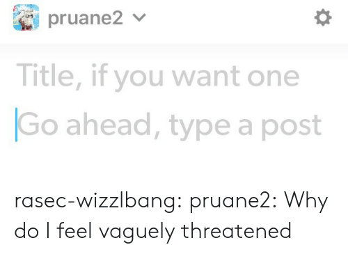 Threatened: Title, if you want one  Go ahead, type a post rasec-wizzlbang: pruane2: Why do I feel vaguely threatened