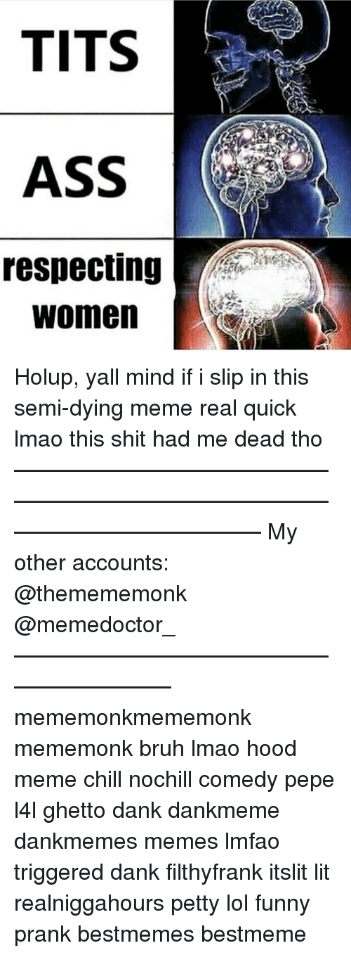 Ghetto, Memes, and Prank: TITS  ASS  respecting  Women Holup, yall mind if i slip in this semi-dying meme real quick lmao this shit had me dead tho ——————————————————————————————————————— My other accounts: @themememonk @memedoctor_ ————————————————————— mememonkmememonk mememonk bruh lmao hood meme chill nochill comedy pepe l4l ghetto dank dankmeme dankmemes memes lmfao triggered dank filthyfrank itslit lit realniggahours petty lol funny prank bestmemes bestmeme