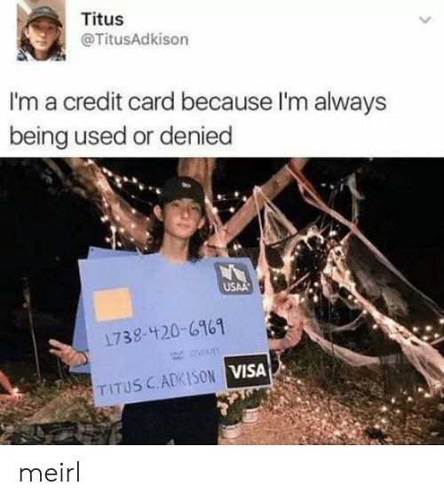 MeIRL, Visa, and Credit Card: Titus  @TitusAdkison  I'm a credit card because I'm always  being used or denied  USAA  1738-420-6161  TITUS CADKISON VISA meirl