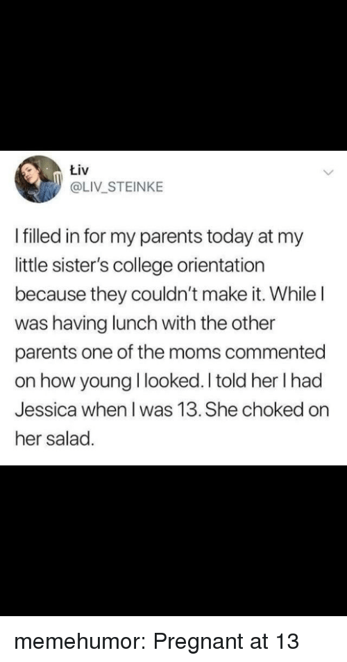 College, Moms, and Parents: tiv  @LIV STEINKE  I filled in for my parents today at my  little sister's college orientation  because they couldn't make it. While l  was having lunch with the other  parents one of the moms commented  on how young I looked. I told her I had  Jessica when I was 13. She choked on  her salad. memehumor:  Pregnant at 13