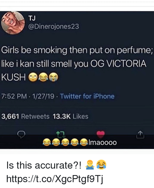 kush: TJ  @Dinerojones23  Girls be smoking then put on perfume;  like i kan still smell you OG VICTORIA  KUSH  7:52 PM 1/27/19 Twitter for iPhone  3,661 Retweets 13.3K Likes  Imaoooo Is this accurate?! 🤷♂️😂 https://t.co/XgcPtgf9Tj
