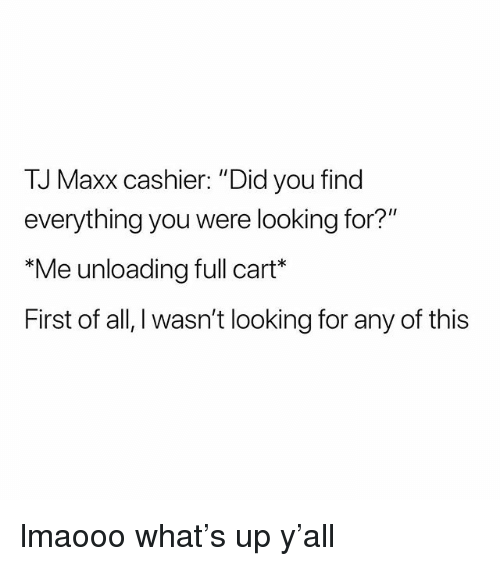 """tj maxx: TJ Maxx cashier: """"Did you find  everything you were looking for?'  Me unloading full cart  First of all, I wasn't looking for any of this lmaooo what's up y'all"""