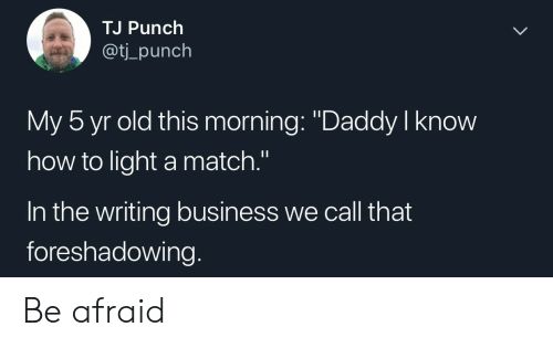 "Business, How To, and Match: TJ Punch  aot  ti_punch  My 5 yr old this morning: ""Daddy I know  how to light a match.""  In the writing business we call that  foreshadowing. Be afraid"
