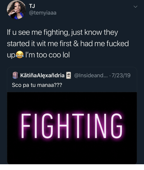 sco: TJ  @temyiaaa  If u see me fighting, just know they  started it wit me first & had me fucked  upI'm too COo lol  KãtiñaAlexañdria  @Insideand... .7/23/19  Sco pa tu manaa???  FIGHTING