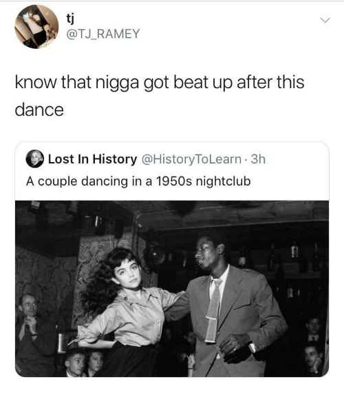 couple: tj  @TJ_RAMEY  know that nigga got beat up after this  dance  Lost In History @HistoryToLearn · 3h  A couple dancing in a 1950s nightclub