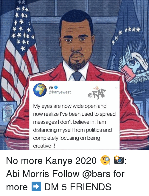 abi: tk**  @kanyewest  My eyes are now wide open and  now realize I've been used to spread  messages I don't believe in. I am  distancing myself from politics and  completely focusing on being  creative!! No more Kanye 2020 🧐 📸: Abi Morris Follow @bars for more ➡️ DM 5 FRIENDS