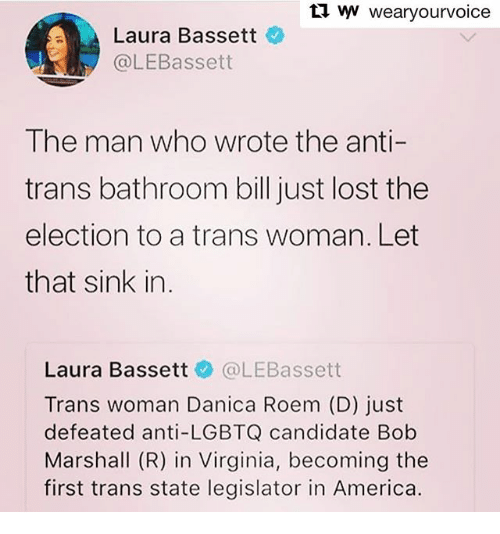 America, Memes, and Lost: tl ww wearyourvoice  Laura Bassett  @LEBassett  The man who wrote the anti-  trans bathroom bill just lost the  election to a trans woman. Let  that sink in.  Laura Bassett @LEBassett  Trans woman Danica Roem (D) just  defeated anti-LGBTQ candidate Bob  Marshall (R) in Virginia, becoming the  first trans state legislator in America.