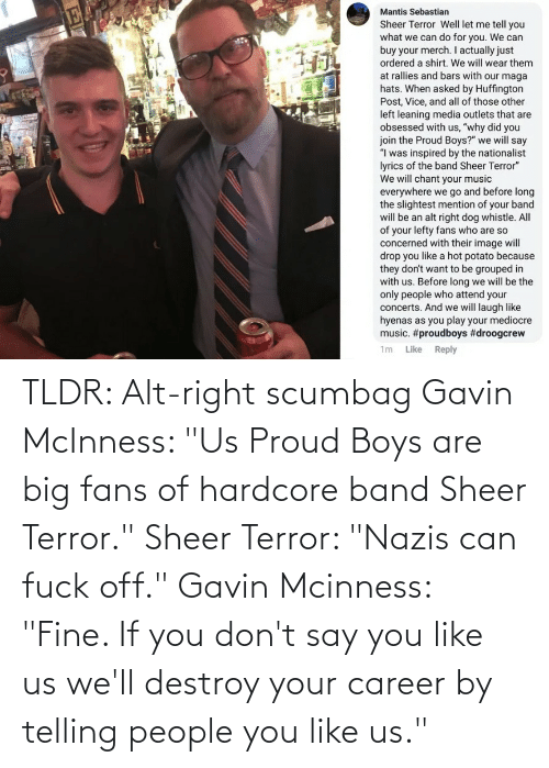 """gavin: TLDR: Alt-right scumbag Gavin McInness: """"Us Proud Boys are big fans of hardcore band Sheer Terror."""" Sheer Terror: """"Nazis can fuck off."""" Gavin Mcinness: """"Fine. If you don't say you like us we'll destroy your career by telling people you like us."""""""