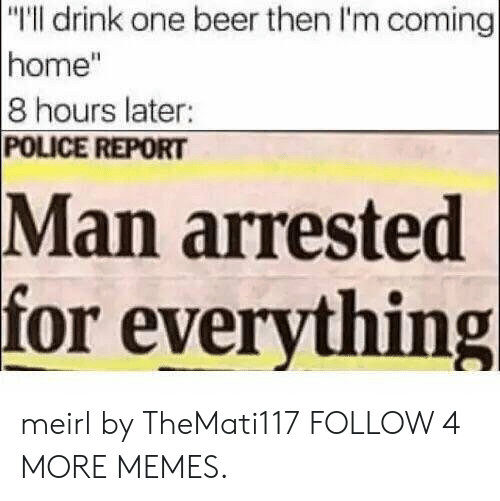 """One Beer: """"T'll drink one beer then I'm coming  home""""  8 hours later:  POLICE REPORT  Man arrested  for everything meirl by TheMati117 FOLLOW 4 MORE MEMES."""