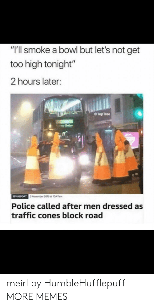 "Dank, Memes, and Police: ""T'll smoke a bowl but let's not get  too high tonight""  2 hours later:  TopTree  Police called after men dressed as  traffic cones block road meirl by HumbleHufflepuff MORE MEMES"