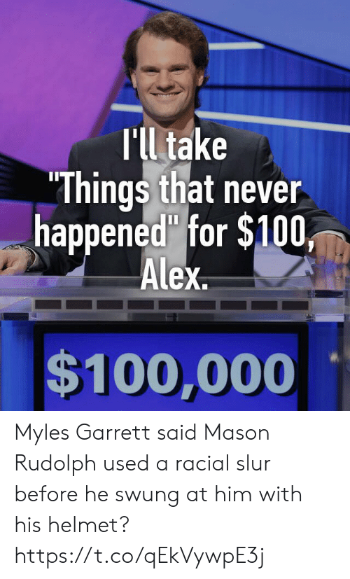 """alex: T'll take  """"Things that never  happened"""" for $100,  Alex  $100,000 Myles Garrett said Mason Rudolph used a racial slur before he swung at him with his helmet? https://t.co/qEkVywpE3j"""