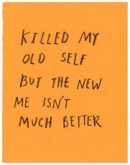 My Old: TLLED MY  OLD SELf  BUT THE NEW  ME ISNT  MUCH BETTEK