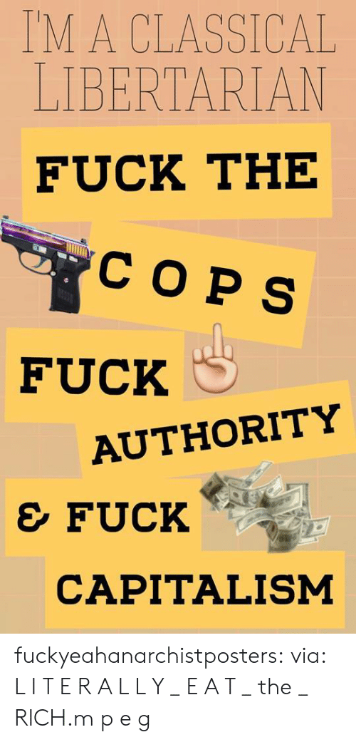 Facebook, Tumblr, and Blog: TM A CLASSICAL  LIBERTARIAN  FUCK THE  COPS  FUCK C  AUTHORITY  e FUCK  CAPITALISM fuckyeahanarchistposters:  via:  L I T E R A L L Y _ E A T _ the _ RICH.m p e g