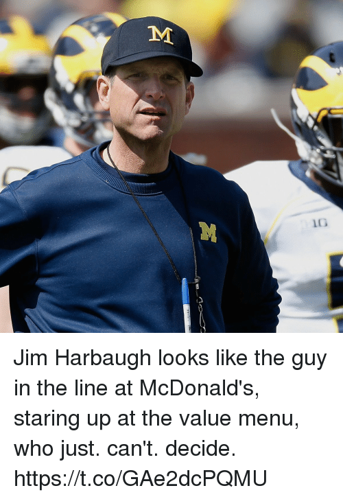 Jim Harbaugh: TM Jim Harbaugh looks like the guy in the line at McDonald's, staring up at the value menu, who just. can't. decide. https://t.co/GAe2dcPQMU