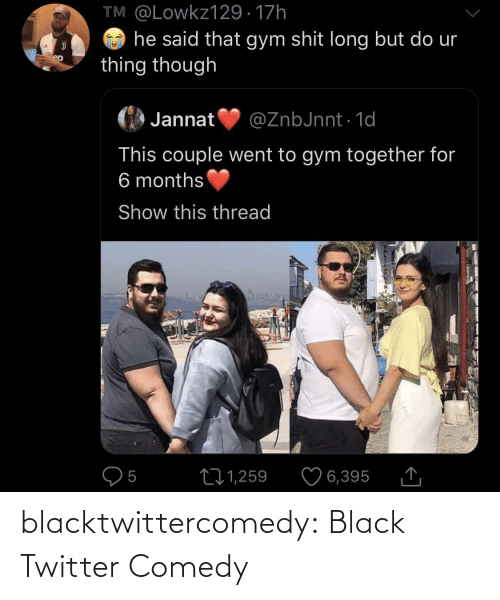 couple: TM @Lowkz129 · 17h  he said that gym shit long but do ur  thing though  ep  Jannat  @ZnbJnnt · 1d  This couple went to gym together for  6 months  Show this thread  O5  ♡ 6,395  271,259 blacktwittercomedy:  Black Twitter Comedy