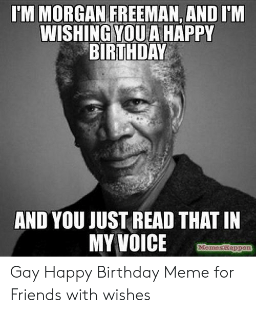 Gay Happy Birthday Meme: TM MORGAN FREEMAN,AND I'M  WISHING YOU A HAPPY  BIRTHDAY  AND YOU JUST READ THAT IN  MY VOICE  Momeszappe Gay Happy Birthday Meme for Friends with wishes