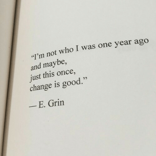 """grin: T'm not who I was one year ago  and maybe,  just this once,  change is good.""""  E. Grin"""