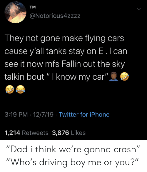 crash: TM  @Notorious4zzz  They not gone make flying cars  cause y'all tanks stay on E.l can  see it now mfs Fallin out the sky  talkin bout "