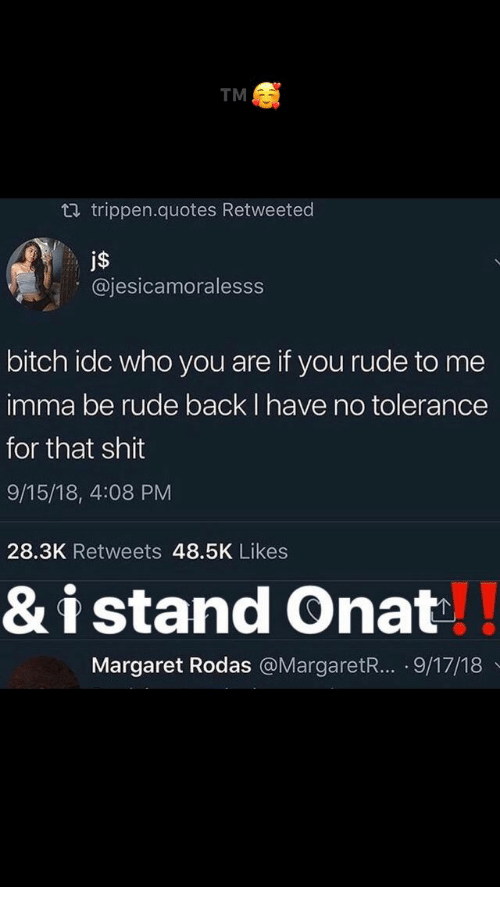 Bitch, Rude, and Shit: TM  t.J trippen.quotes Retweeted  j$  @jesicamoralesss  bitch idc who you are if you rude to me  imma be rude back I have no tolerance  for that shit  9/15/18, 4:08 PM  28.3K Retweets 48.5K Likes  &i stand Onat  Margaret Rodas @MargaretR.. .9/17/18