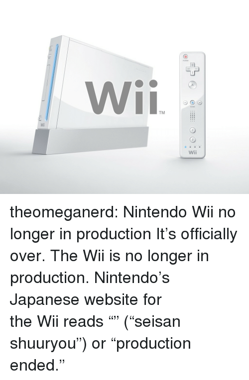 """nintendo wii: TM  Wili  Wii theomeganerd:  Nintendo Wii no longer in production It's officially over.The Wii is no longer in production. Nintendo's Japanesewebsitefor theWiireads """"生産終了"""" (""""seisan shuuryou"""") or """"production ended."""""""
