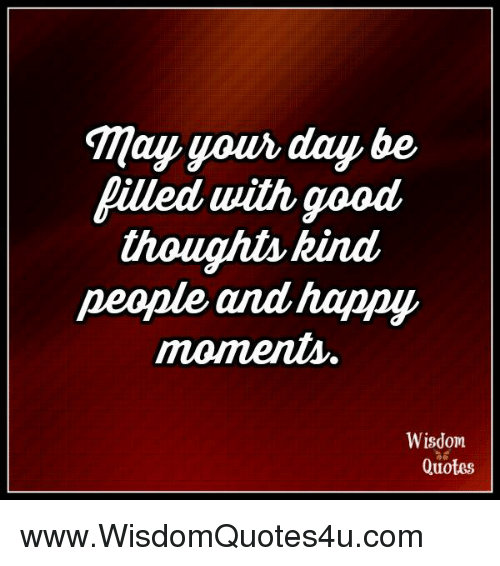 Tmay Your Day Be Filled With Good Thought Kind People And Hanny