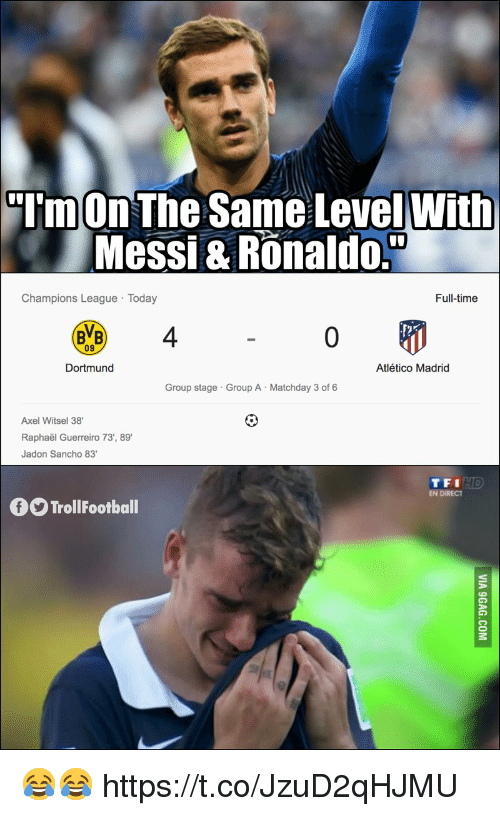 Atletico Madrid: TmOn The Same LevelWith  Messi & Ronaldo.  Champions League Today  Full-time  BVB 4  09  Dortmund  Atlético Madrid  Group stage Group A Matchday 3 of 6  Axel Witsel 38  Raphaël Guerreiro 73', 89  Jadon Sancho 83  TFI  EN DIRECT  TrollFootball 😂😂 https://t.co/JzuD2qHJMU
