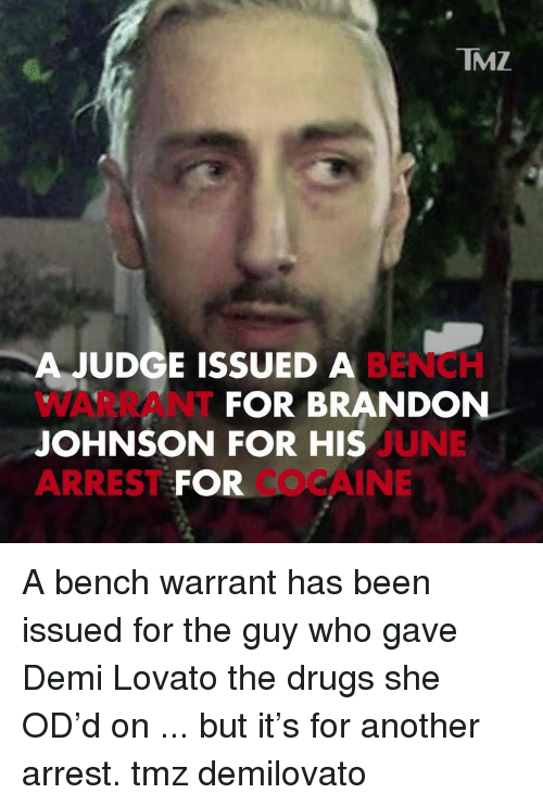 Demi Lovato: TMZ  A JUDGE ISSUED A  WARRANT  JOHNSON FOR HIS  ARREST FOR  BENCH  FOR BRANDON  UNE  COCAINE A bench warrant has been issued for the guy who gave Demi Lovato the drugs she OD'd on ... but it's for another arrest. tmz demilovato